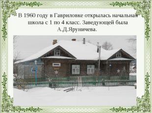 В 1960 году в Гавриловке открылась начальная школа с 1 по 4 класс. Заведующе