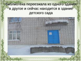 Библиотека переезжала из одного здания в другое и сейчас находится в здание д