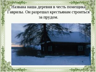 Названа наша деревня в честь помещика Гаврилы. Он разрешал крестьянам строит
