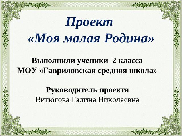 Проект «Моя малая Родина» Выполнили ученики 2 класса МОУ «Гавриловская средн...