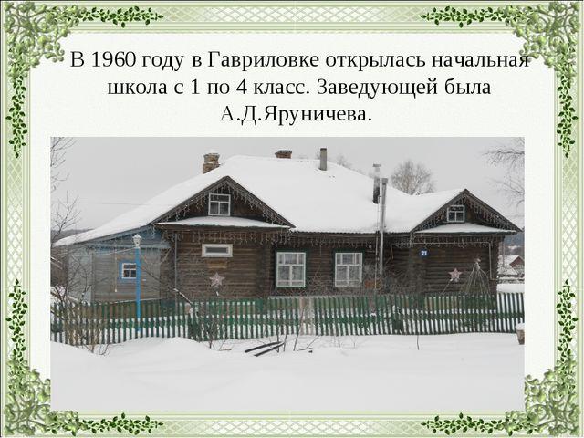 В 1960 году в Гавриловке открылась начальная школа с 1 по 4 класс. Заведующе...