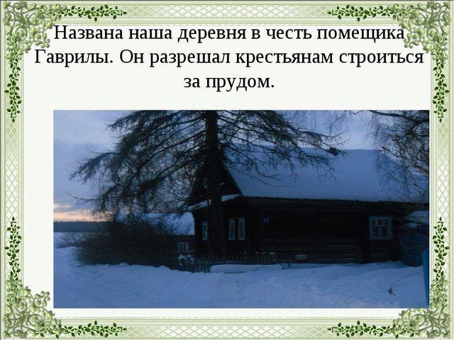 Названа наша деревня в честь помещика Гаврилы. Он разрешал крестьянам строит...