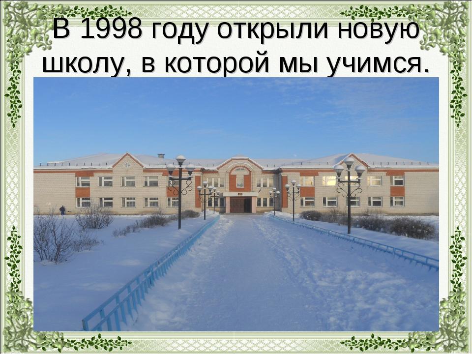 В 1998 году открыли новую школу, в которой мы учимся.
