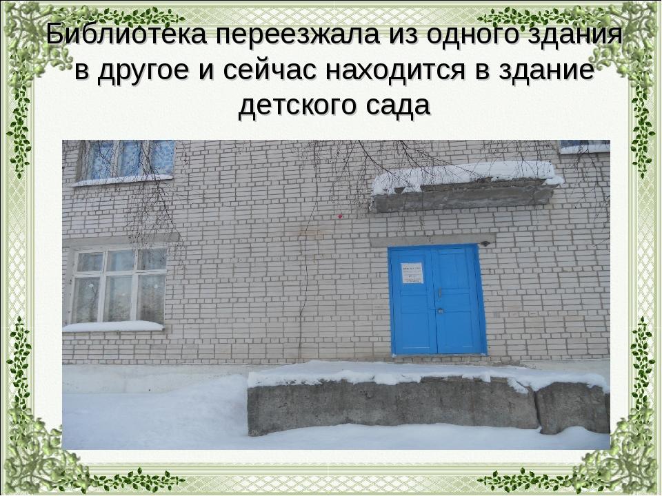 Библиотека переезжала из одного здания в другое и сейчас находится в здание д...