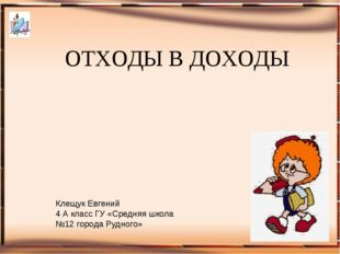 ОТХОДЫ В ДОХОДЫ Клещук Евгений 4 А класс ГУ «Средняя школа №12 города Рудного»