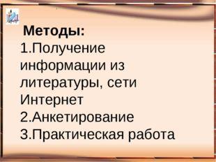 . Методы: 1.Получение информации из литературы, сети Интернет 2.Анкетирова