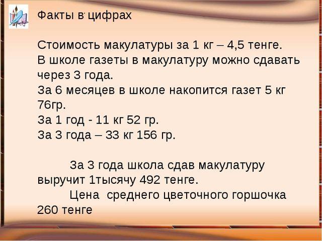 . Факты в цифрах Стоимость макулатуры за 1 кг – 4,5 тенге. В школе газеты в...