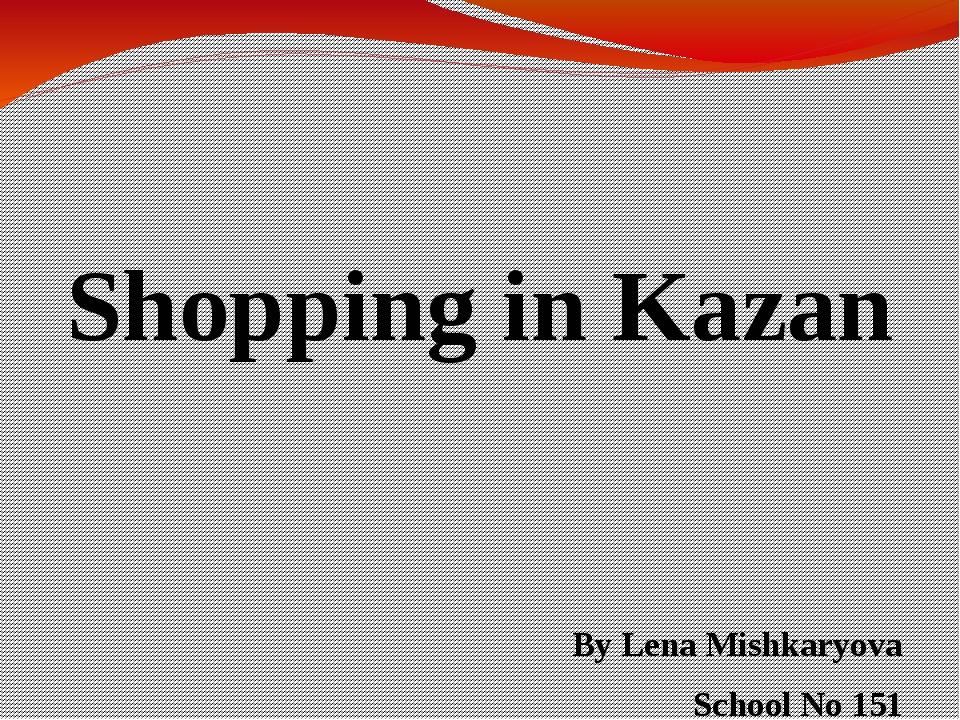 Shopping in Kazan By Lena Mishkaryova School No 151 The 10th form