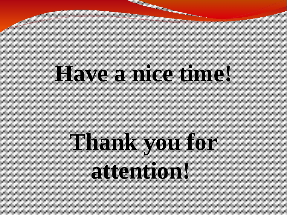 Have a nice time! Thank you for attention!