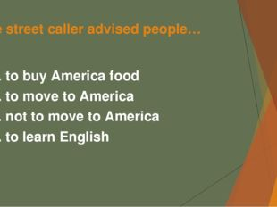The street caller advised people… А. to buy America food B. to move to Americ
