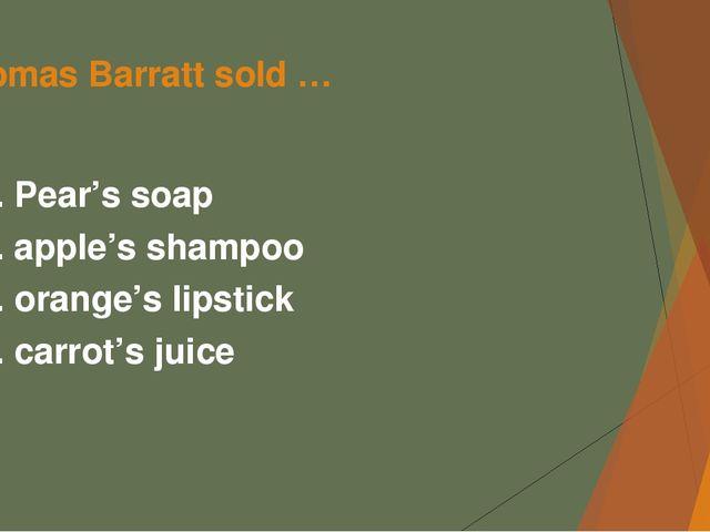 Thomas Barratt sold … А. Pear's soap B. apple's shampoo C. orange's lipstick...