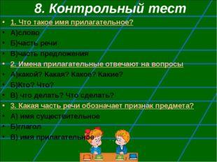 8. Контрольный тест 1. Что такое имя прилагательное? А)слово Б)часть речи В)ч