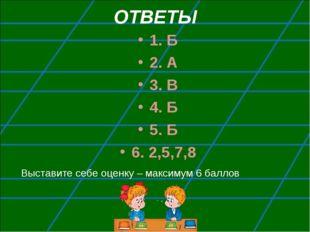 ОТВЕТЫ 1. Б 2. А 3. В 4. Б 5. Б 6. 2,5,7,8 Выставите себе оценку – максимум 6