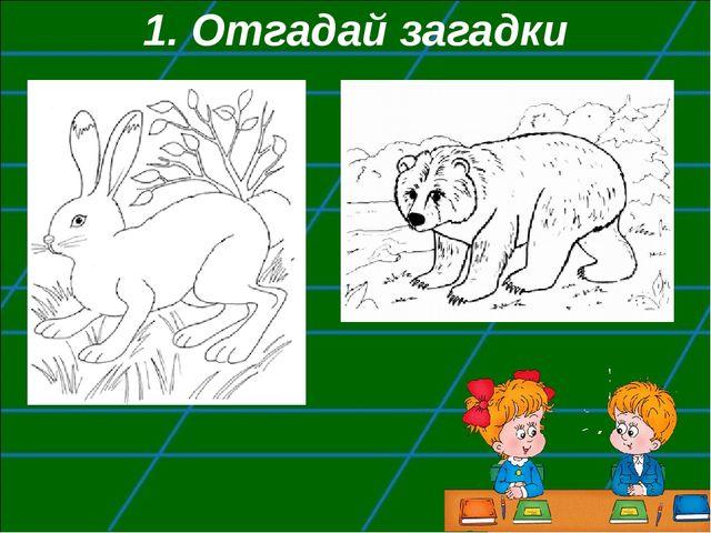 1. Отгадай загадки