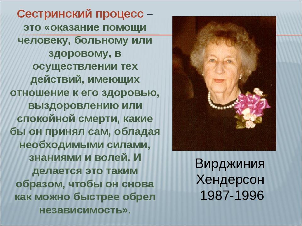 Вирджиния Хендерсон 1987-1996 Сестринский процесс – это «оказание помощи чело...