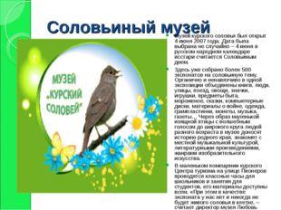 Соловьиный музей Музей курского соловья был открыт 4 июня 2007 года. Дата был