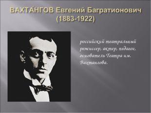 российский театральный режиссер, актер, педагог, основатель Театра им. Вахтан