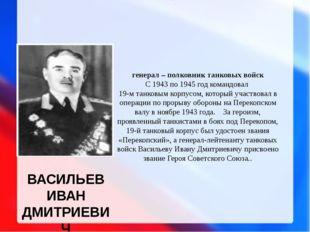 ВАСИЛЬЕВ ИВАН ДМИТРИЕВИЧ генерал – полковник танковых войск С 1943 по 1945 го