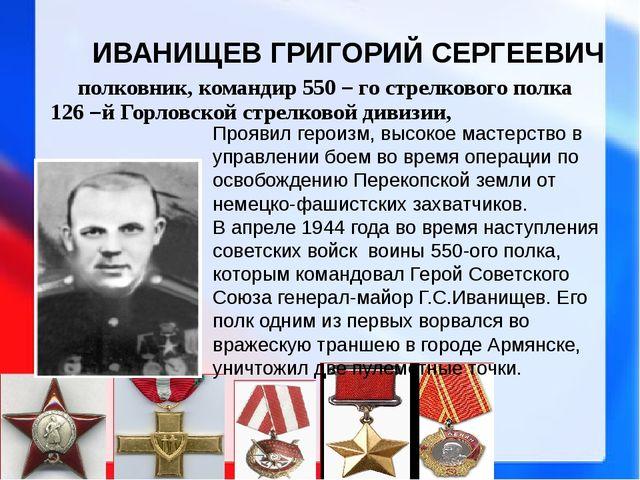 ИВАНИЩЕВ ГРИГОРИЙ СЕРГЕЕВИЧ полковник, командир 550 – го стрелкового полка 1...