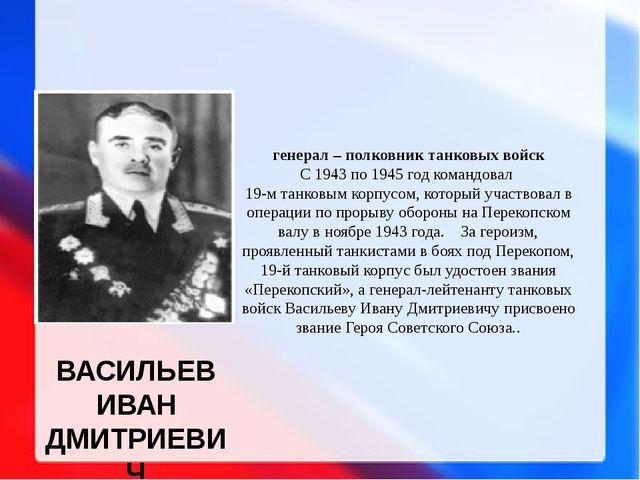 ВАСИЛЬЕВ ИВАН ДМИТРИЕВИЧ генерал – полковник танковых войск С 1943 по 1945 го...