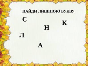 А С К Л Н НАЙДИ ЛИШНЮЮ БУКВУ