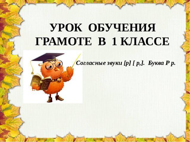 УРОК ОБУЧЕНИЯ ГРАМОТЕ В 1 КЛАССЕ Согласные звуки [р] [ р,]. Буква Р р.
