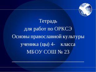 Тетрадь для работ по ОРКСЭ Основы православной культуры ученика (цы) 4- класс