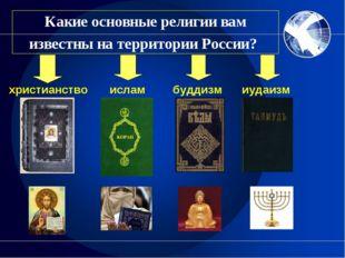 Какие основные религии вам известны на территории России? христианство ислам