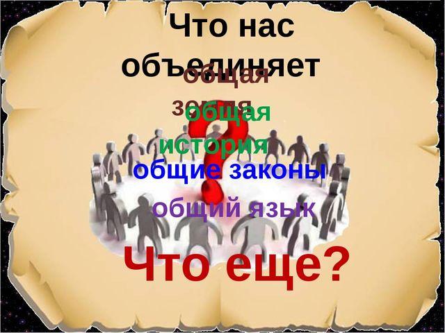 Что нас объединяет общая земля общая история общие законы Что еще? общий язык