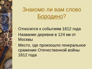 Знакомо ли вам слово Бородино? Относится к событиям 1812 года Название деревн