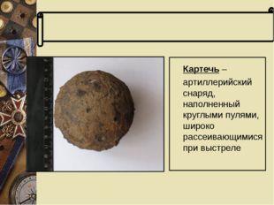 Словарь терминов Картечь – артиллерийский снаряд, наполненный круглыми пулям