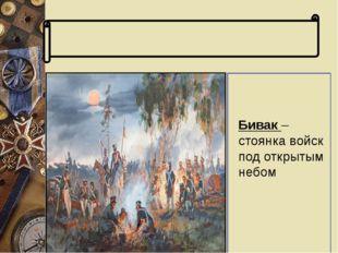 Словарь терминов Бивак – стоянка войск под открытым небом Бивак – стоянка во