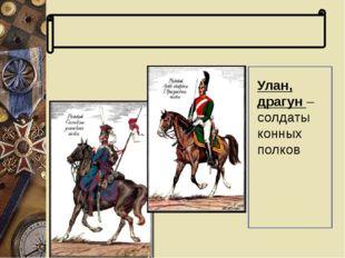 Словарь терминов Улан, драгун – солдаты конных полков Улан, драгун – солдаты