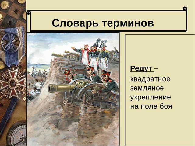 Редут – квадратное земляное укрепление на поле боя Словарь терминов Словарь...