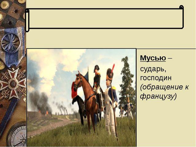 Словарь терминов Мусью – сударь, господин (обращение к французу) Мусью – суд...
