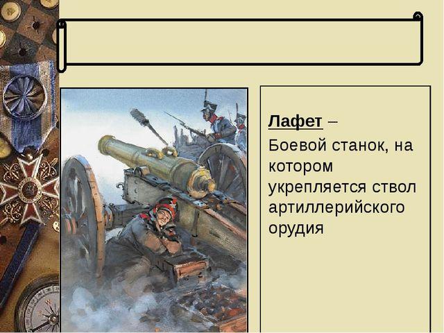 Словарь терминов Лафет – Боевой станок, на котором укрепляется ствол артилле...
