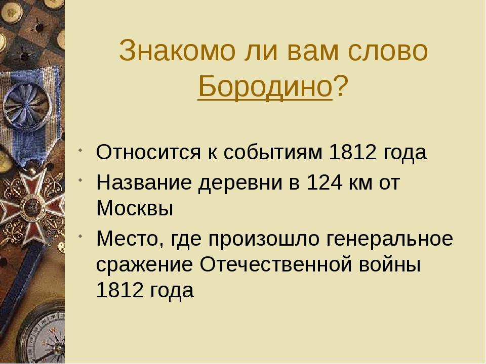 Знакомо ли вам слово Бородино? Относится к событиям 1812 года Название деревн...