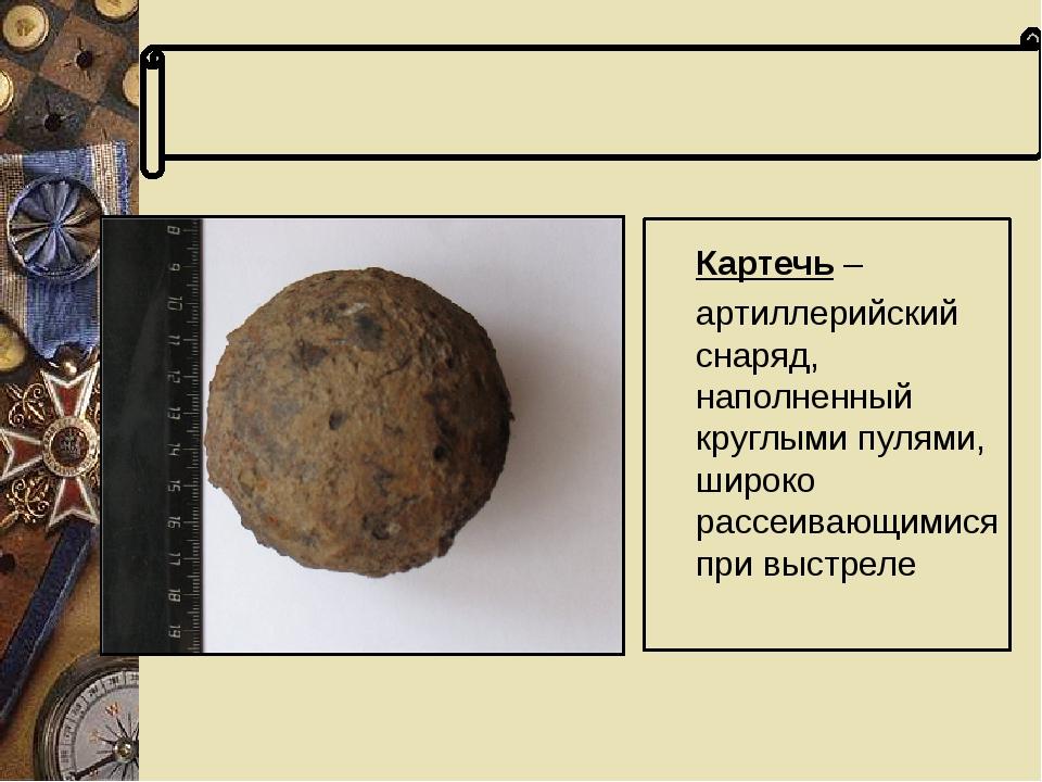 Словарь терминов Картечь – артиллерийский снаряд, наполненный круглыми пулям...