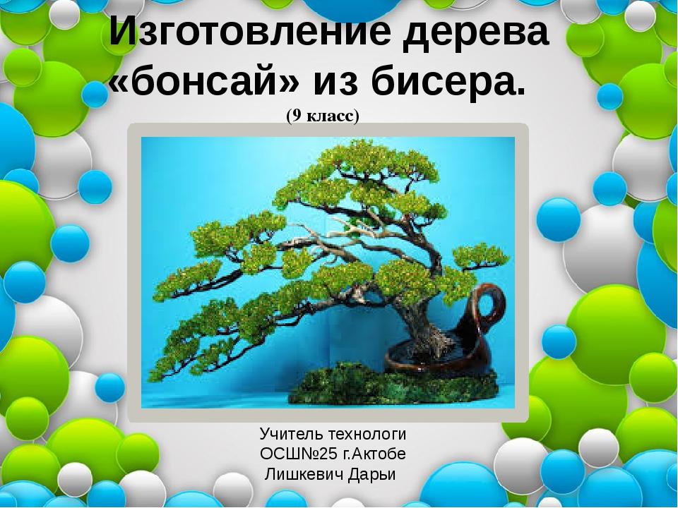 Изготовление дерева «бонсай» из бисера. (9 класс) Учитель технологи ОСШ№25 г...