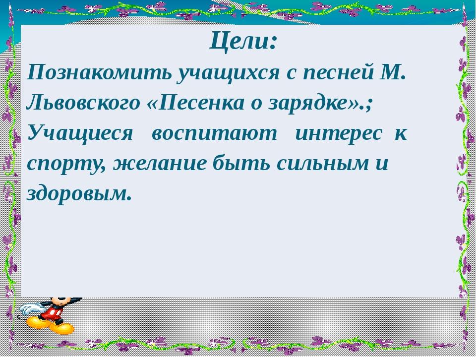 Цели: Познакомить учащихся с песней М. Львовского «Песенка о зарядке».; Учащи...