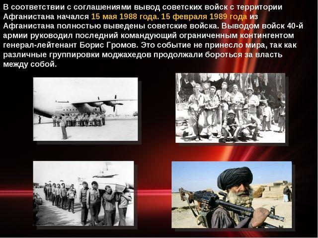 В соответствии с соглашениями вывод советских войск с территории Афганистана...