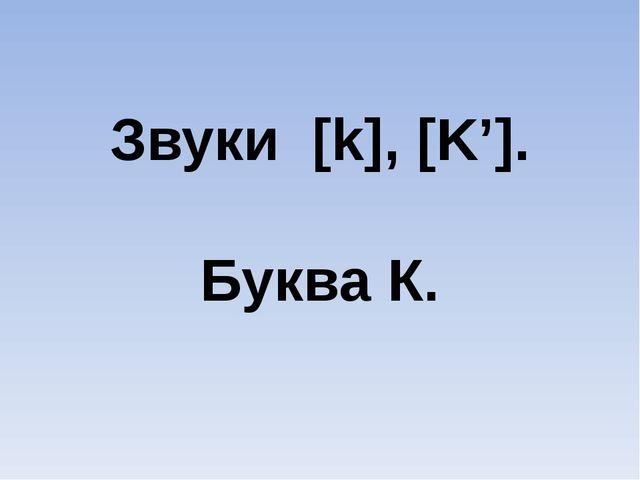 Звуки [k], [K']. Буква К.