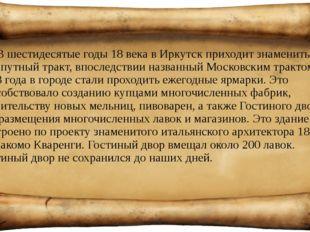 В шестидесятые годы 18 века в Иркутск приходит знаменитый сухопутный тракт, в
