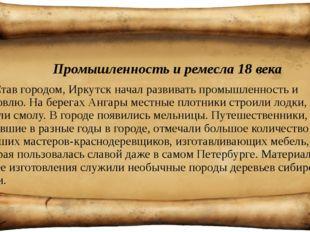 Промышленность и ремесла 18 века Став городом, Иркутск начал развивать промы