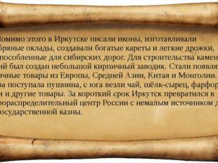 Помимо этого в Иркутске писали иконы, изготавливали серебряные оклады, создав