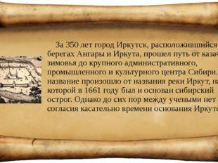 За 350 лет город Иркутск, расположившийся на берегах Ангары и Иркута, прошел