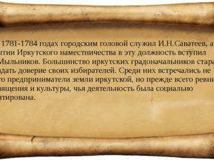 В 1781-1784 годах городским головой служил И.Н.Саватеев, а при открытии Иркут