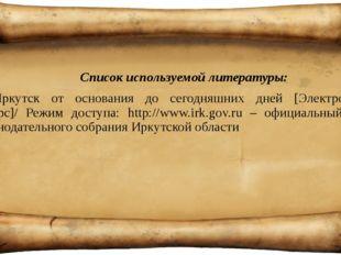 Список используемой литературы: Иркутск от основания до сегодняшних дней [Эл