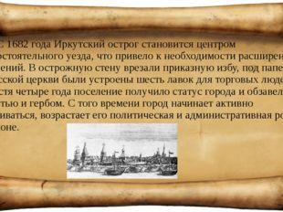 С 1682 года Иркутский острог становится центром самостоятельного уезда, что п