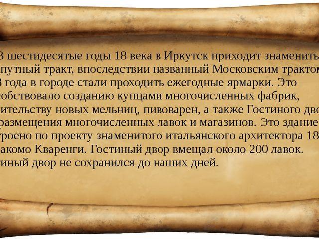 В шестидесятые годы 18 века в Иркутск приходит знаменитый сухопутный тракт, в...